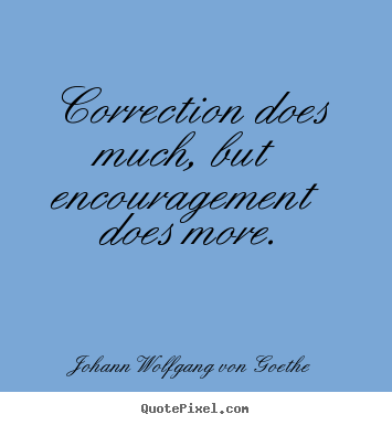 Johann Wolfgang Von Goethe poster quote - Correction does much, but encouragement does more. - Motivational quote