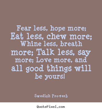 Swedish Proverb picture quotes - Fear less, hope more; eat less, chew more; whine less, breath.. - Motivational quote