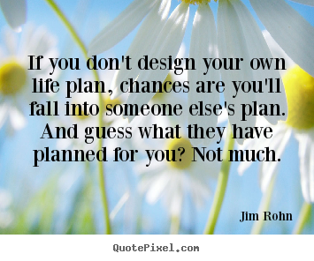If you don't design your own life plan, chances are you'll.. Jim Rohn great motivational quotes
