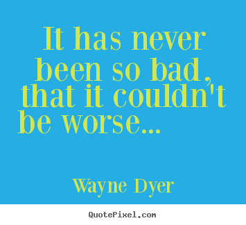 Motivational quotes - It has never been so bad, that it couldn't be worse...