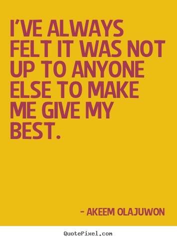 Motivational quote - I've always felt it was not up to anyone else to make me give..