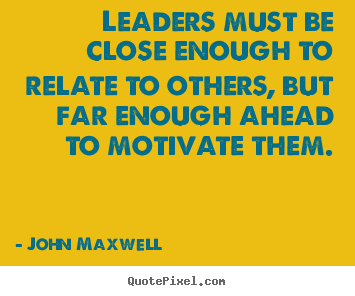 John Maxwell picture quote - Leaders must be close enough to relate to others, but far.. - Motivational quotes