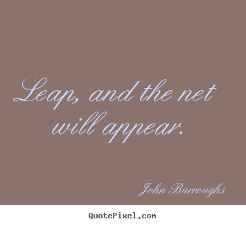 John Burroughs picture quotes - Leap, and the net will appear. - Motivational quote