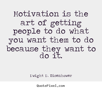Motivation is the art of getting people to.. Dwight D. Eisenhower famous motivational quotes