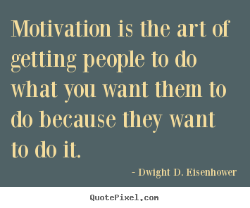 Dwight D. Eisenhower poster quotes - Motivation is the art of getting people to do what you.. - Motivational quotes