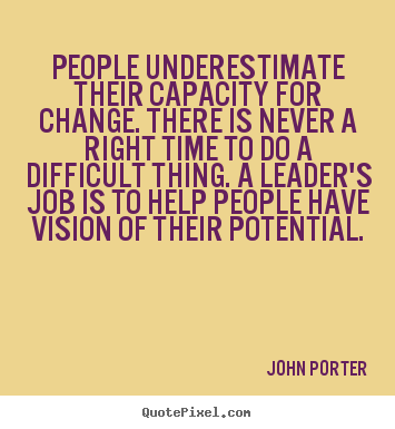 People underestimate their capacity for change. there is never.. John Porter great motivational quotes