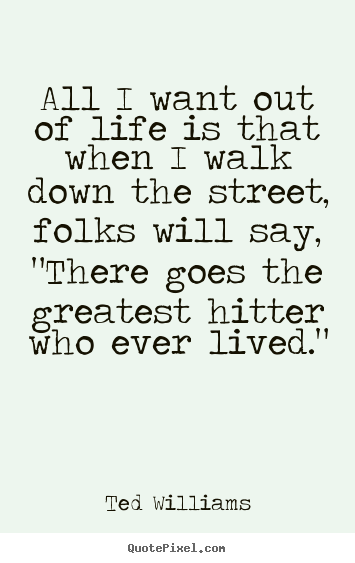 All i want out of life is that when i walk down the street, folks will.. Ted Williams top motivational quotes