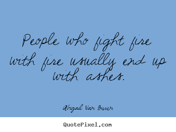 Abigail Van Buren image quotes - People who fight fire with fire usually end up with.. - Motivational quotes