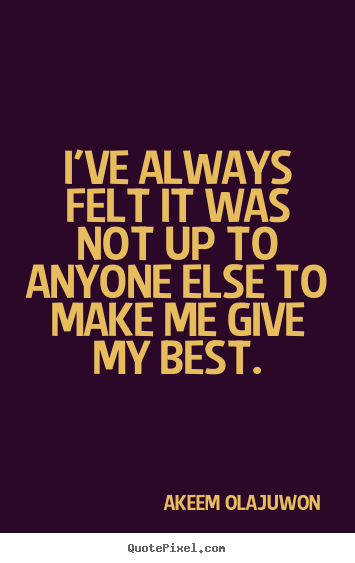 Akeem Olajuwon picture quotes - I've always felt it was not up to anyone else to make me.. - Motivational quotes