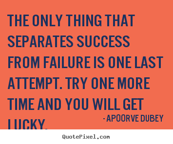 Apoorve Dubey picture quotes - The only thing that separates success from failure is one last attempt... - Motivational quotes