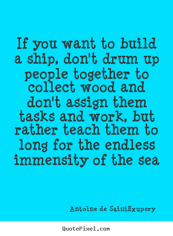 Motivational quotes - If you want to build a ship, don't drum up people together..
