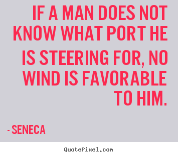 If a man does not know what port he is steering.. Seneca greatest motivational quotes