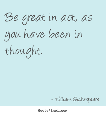 Be great in act, as you have been in thought. William Shakespeare  motivational quotes