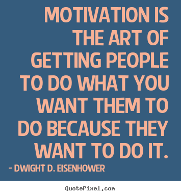 Sayings about motivational - Motivation is the art of getting people to do what you want..