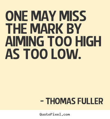 Thomas Fuller picture quotes - One may miss the mark by aiming too high as too low. - Motivational quote