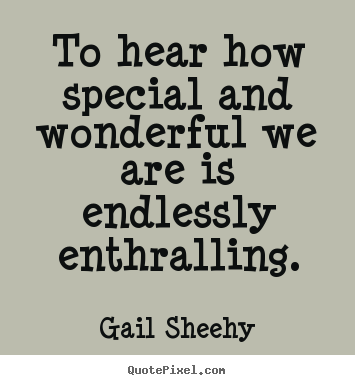 Make personalized picture quotes about motivational - To hear how special and wonderful we are is endlessly..
