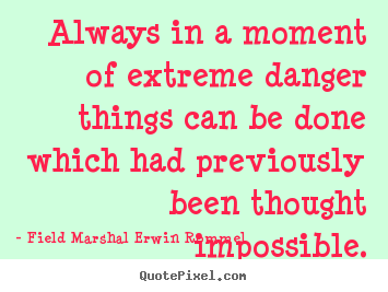 Field Marshal Erwin Rommel picture quote - Always in a moment of extreme danger things can be done which.. - Motivational quotes