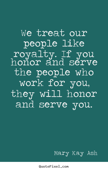 Mary Kay Ash pictures sayings - We treat our people like royalty. if you honor.. - Motivational quote