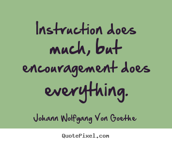 Motivational sayings - Instruction does much, but encouragement does everything.