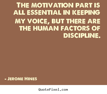 The motivation part is all essential in keeping my.. Jerome Hines greatest motivational quotes