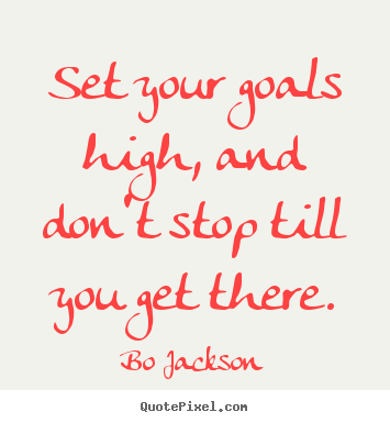 Create your own picture quotes about motivational - Set your goals high, and don't stop till you get there.