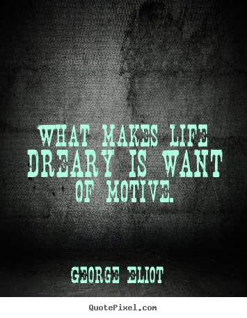 quote about motivational what makes life dreary is want