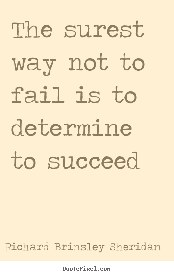 The surest way not to fail is to determine to succeed Richard Brinsley Sheridan  motivational quotes