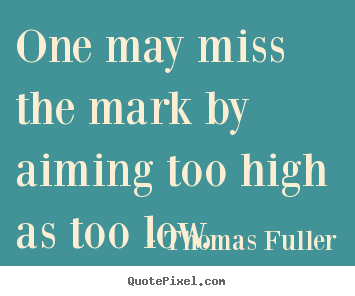 Quotes about motivational - One may miss the mark by aiming too high as too low.