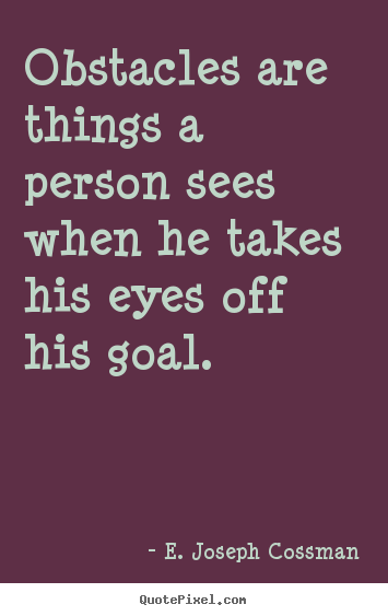E. Joseph Cossman picture quotes - Obstacles are things a person sees when he takes his.. - Motivational quote