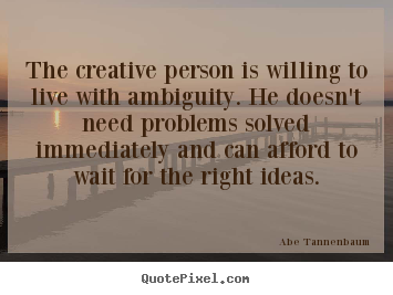 The creative person is willing to live with ambiguity... Abe Tannenbaum good motivational quotes