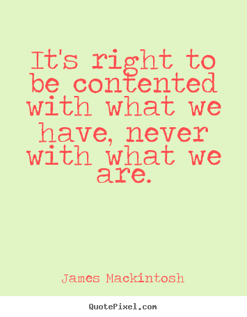 It's right to be contented with what we have, never.. James Mackintosh good motivational quote