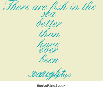Irish Sayings poster quote - There are fish in the sea better than have ever been caught - Motivational sayings