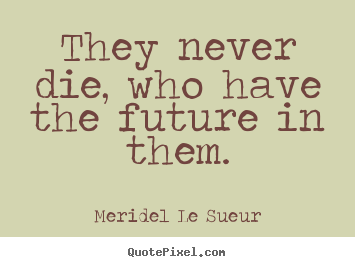 Motivational quotes - They never die, who have the future in them.