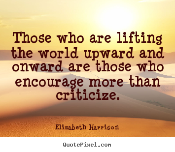 Motivational quotes - Those who are lifting the world upward and onward..