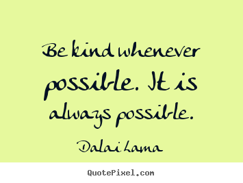 Be kind whenever possible. it is always possible. Dalai Lama great motivational quotes