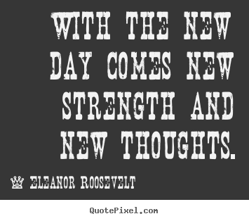 Motivational quote - With the new day comes new strength and new thoughts.