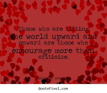 Motivational quotes - Those who are lifting the world upward and onward are those who encourage..
