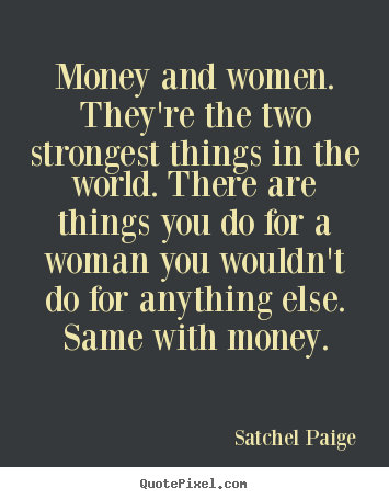 Motivational quotes - Money and women. they're the two strongest things in the..