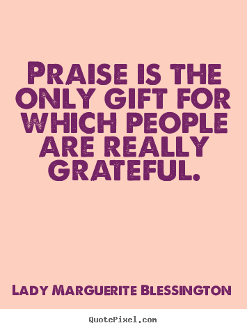 Motivational quotes - Praise is the only gift for which people are really..
