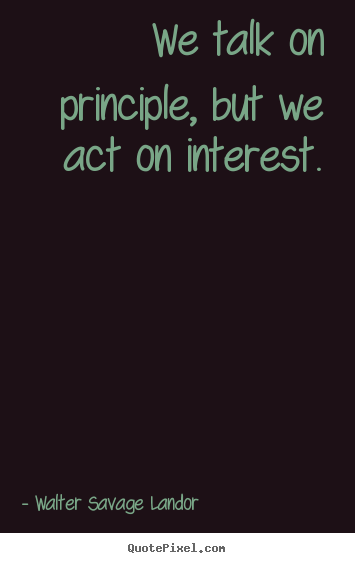 Walter Savage Landor picture quotes - We talk on principle, but we act on interest. - Motivational quote