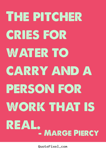 Design your own picture quotes about motivational - The pitcher cries for water to carry and a person for work..