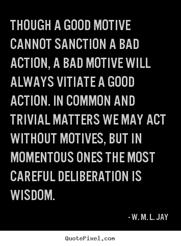 W. M. L. Jay pictures sayings - Though a good motive cannot sanction a bad action,.. - Motivational quote