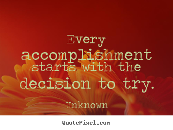 Motivational quotes - Every accomplishment starts with the decision to try.