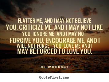Quotes about motivational - Flatter me, and i may not believe you. criticize me, and i may not like..