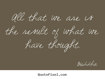 All that we are is the result of what we have thought. Buddha top motivational quotes