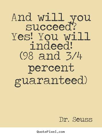 Sayings about motivational - And will you succeed?yes! you will indeed!(98 and 3/4 percent guaranteed)