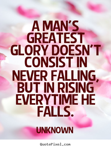 Motivational quotes - A man's greatest glory doesn't consist in never falling,..