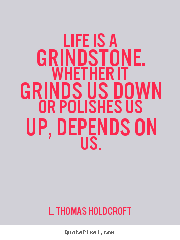 Life is a grindstone. whether it grinds us down or polishes.. L. Thomas Holdcroft famous motivational quote