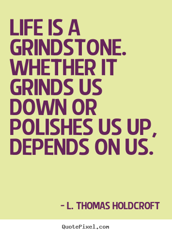 Quotes about motivational - Life is a grindstone. whether it grinds us down or polishes..