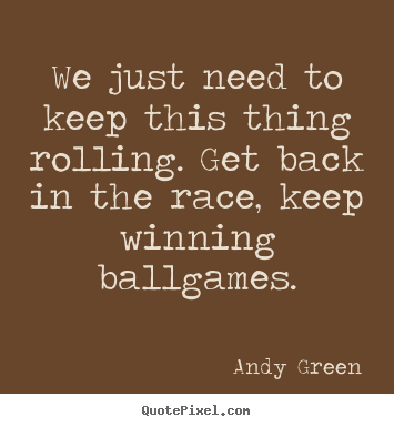 Quote about motivational - We just need to keep this thing rolling. get back in the..